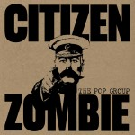 The Pop Group – Citizen Zombie (Freaks R Us, 23/02/2015)