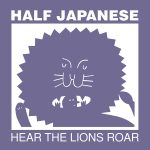 Half Japanese – Hear The Lions Roar (Fire Records, January 13th, 2017)