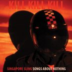 Singapore Sling – Kill Kill Kill (Songs About Nothing) (Fuzz Club, February 2nd, 2017)