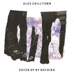 Alex Chilltown – Eaten Up By Nothing (Witchgirl Recordings, February 24th, 2017)